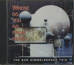 WHERE DO YOU GO FROM HERE?/BOB HIMMELBERGER TRIO